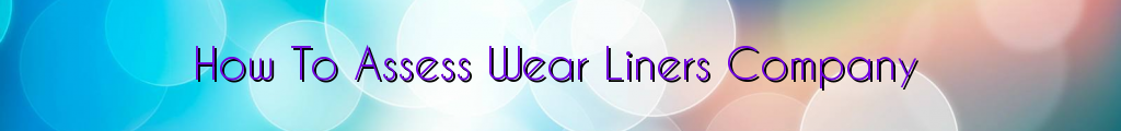 How To Assess Wear Liners Company