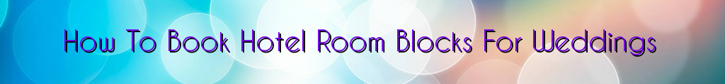 How To Book Hotel Room Blocks For Weddings