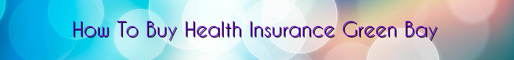 How To Buy Health Insurance Green Bay