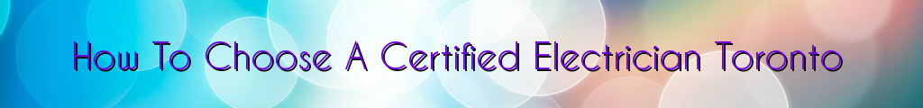 How To Choose A Certified Electrician Toronto