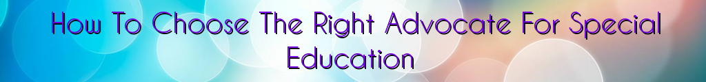 How To Choose The Right Advocate For Special Education