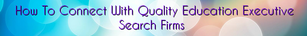 How To Connect With Quality Education Executive Search Firms