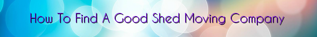 How To Find A Good Shed Moving Company