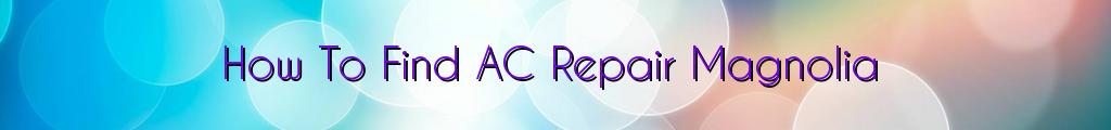How To Find AC Repair Magnolia