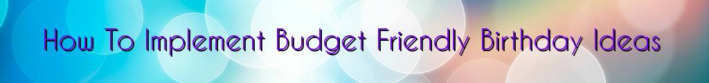 How To Implement Budget Friendly Birthday Ideas
