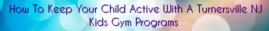 How To Keep Your Child Active With A Turnersville NJ Kids Gym Programs