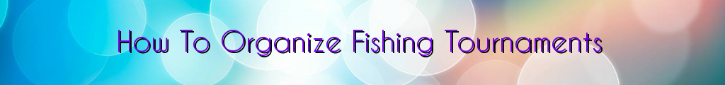 How To Organize Fishing Tournaments