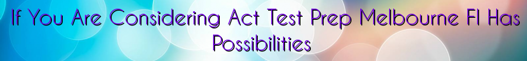 If You Are Considering Act Test Prep Melbourne Fl Has Possibilities