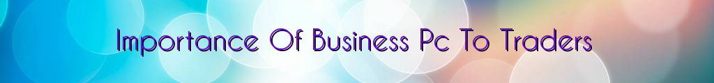 Importance Of Business Pc To Traders