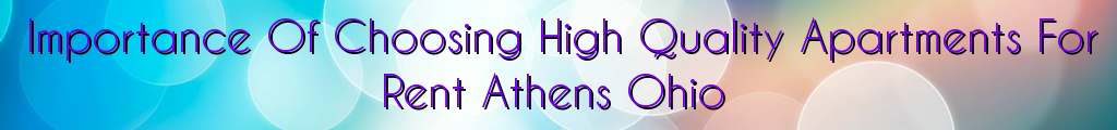 Importance Of Choosing High Quality Apartments For Rent Athens Ohio
