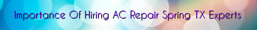 Importance Of Hiring AC Repair Spring TX Experts