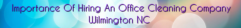 Importance Of Hiring An Office Cleaning Company Wilmington NC