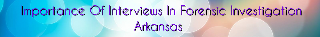 Importance Of Interviews In Forensic Investigation Arkansas