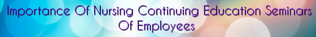 Importance Of Nursing Continuing Education Seminars Of Employees