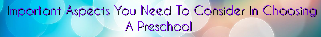 Important Aspects You Need To Consider In Choosing A Preschool