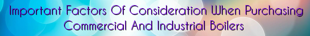 Important Factors Of Consideration When Purchasing Commercial And Industrial Boilers