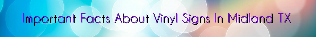 Important Facts About Vinyl Signs In Midland TX
