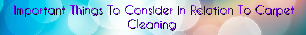 Important Things To Consider In Relation To Carpet Cleaning