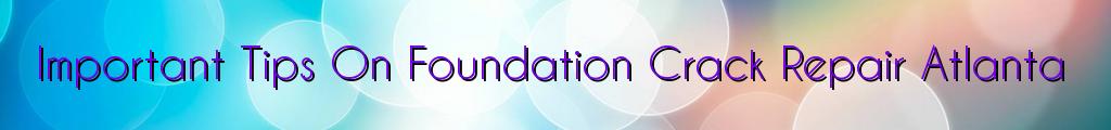 Important Tips On Foundation Crack Repair Atlanta