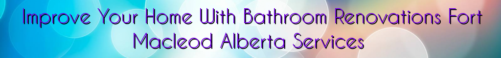 Improve Your Home With Bathroom Renovations Fort Macleod Alberta Services