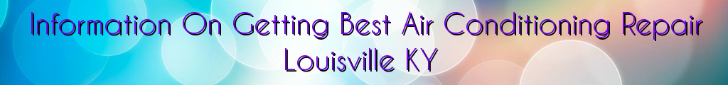 Information On Getting Best Air Conditioning Repair Louisville KY