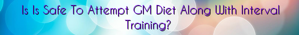 Is Is Safe To Attempt GM Diet Along With Interval Training?