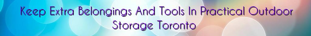 Keep Extra Belongings And Tools In Practical Outdoor Storage Toronto