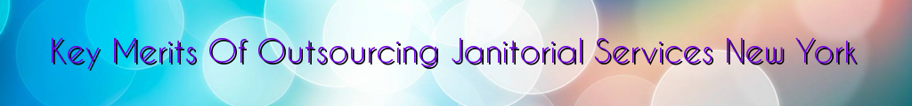 Key Merits Of Outsourcing Janitorial Services New York