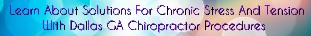 Learn About Solutions For Chronic Stress And Tension With Dallas GA Chiropractor Procedures