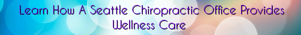 Learn How A Seattle Chiropractic Office Provides Wellness Care