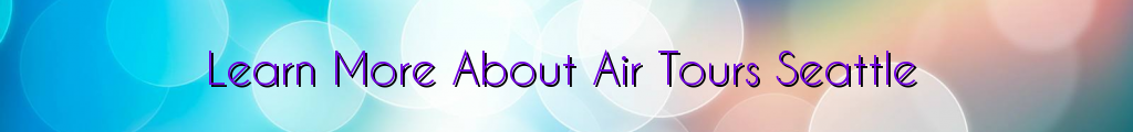Learn More About Air Tours Seattle