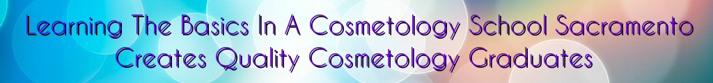 Learning The Basics In A Cosmetology School Sacramento Creates Quality Cosmetology Graduates