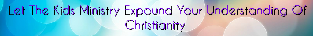 Let The Kids Ministry Expound Your Understanding Of Christianity