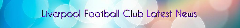Liverpool Football Club Latest News