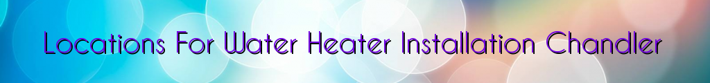 Locations For Water Heater Installation Chandler