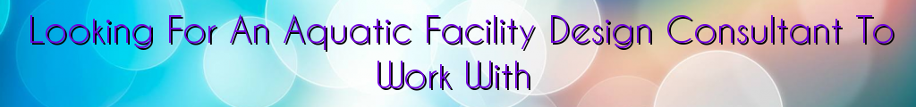 Looking For An Aquatic Facility Design Consultant To Work With