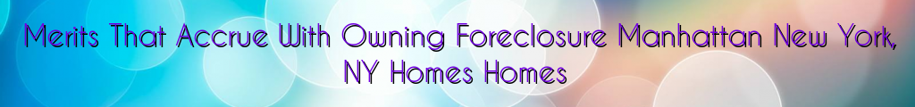 Merits That Accrue With Owning Foreclosure Manhattan New York, NY Homes Homes