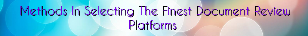 Methods In Selecting The Finest Document Review Platforms