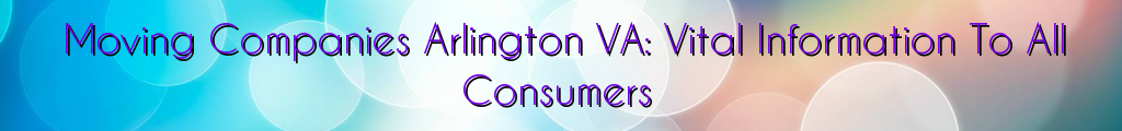 Moving Companies Arlington VA: Vital Information To All Consumers