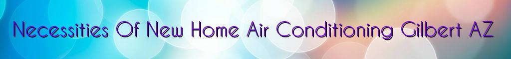 Necessities Of New Home Air Conditioning Gilbert AZ