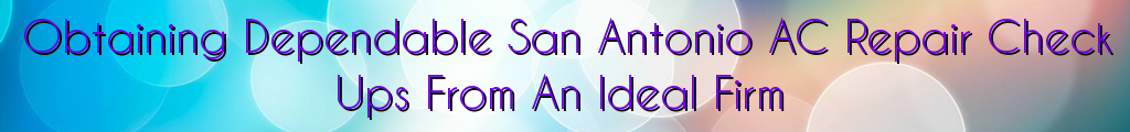Obtaining Dependable San Antonio AC Repair Check Ups From An Ideal Firm