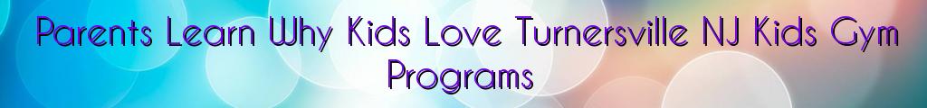 Parents Learn Why Kids Love Turnersville NJ Kids Gym Programs