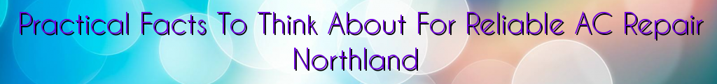 Practical Facts To Think About For Reliable AC Repair Northland