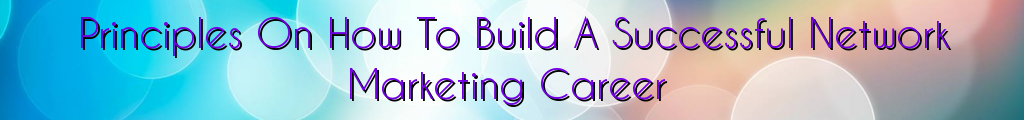 Principles On How To Build A Successful Network Marketing Career