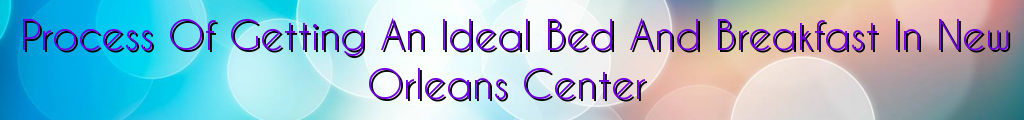Process Of Getting An Ideal Bed And Breakfast In New Orleans Center