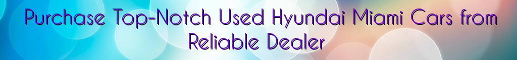 Purchase Top-Notch Used Hyundai Miami Cars from Reliable Dealer