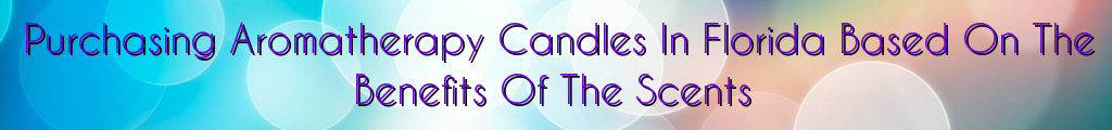 Purchasing Aromatherapy Candles In Florida Based On The Benefits Of The Scents