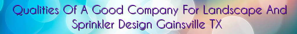 Qualities Of A Good Company For Landscape And Sprinkler Design Gainsville TX