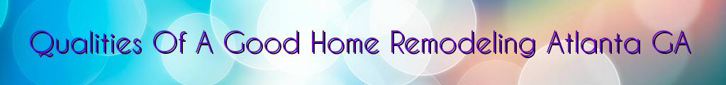 Qualities Of A Good Home Remodeling Atlanta GA