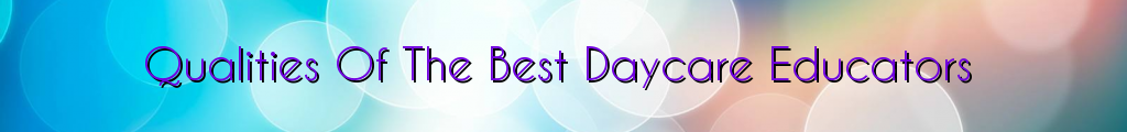 Qualities Of The Best Daycare Educators
